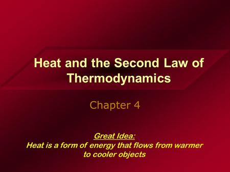 Heat and the Second Law of Thermodynamics Chapter 4 Great Idea: Heat is a form of energy that flows from warmer to cooler objects.