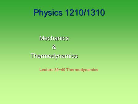 Physics 1210/1310 Mechanics&Thermodynamics Lecture 39~40 Thermodynamics.