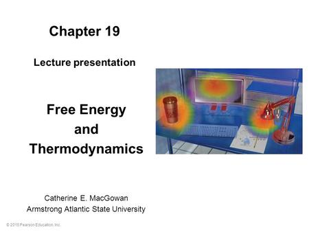 © 2015 Pearson Education, Inc. Chapter 19 Lecture presentation Free Energy and Thermodynamics Catherine E. MacGowan Armstrong Atlantic State University.