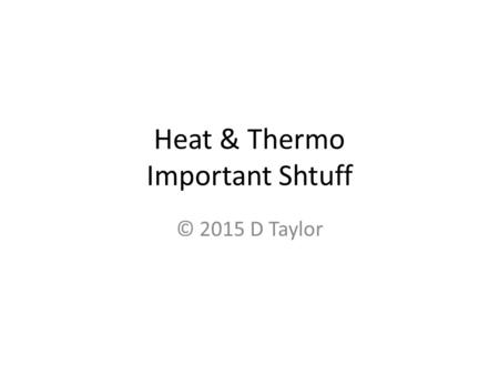 "Heat & Thermo Important Shtuff © 2015 D Taylor. Heat & Thermodynamics Or, ""Let's try to remember all that stuff we learned last year, K!"""
