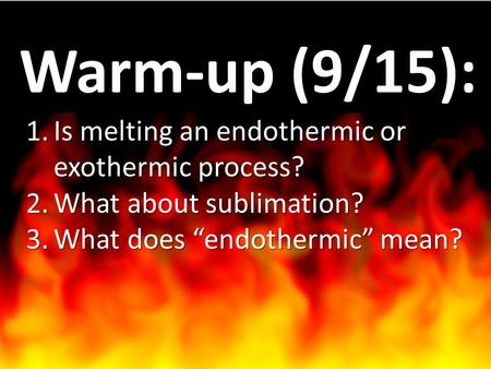 "1.Is melting an endothermic or exothermic process? 2.What about sublimation? 3.What does ""endothermic"" mean? Warm-up (9/15):"