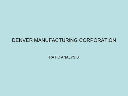 DENVER MANUFACTURING CORPORATION RATIO ANALYSIS. DIVISION A STRENGTHS WEAKNESSES Financial Statements  Current Ratio of 2.67  Quick Ratio of 1.59 