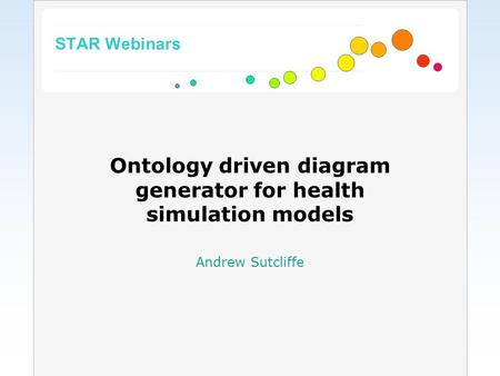 STAR Webinars Ontology driven diagram generator for health simulation models Andrew Sutcliffe.