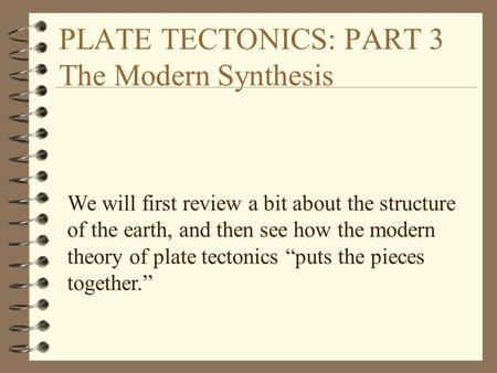 PLATE TECTONICS: PART 3 The Modern Synthesis We will first review a bit about the structure of the earth, and then see how the modern theory of plate tectonics.