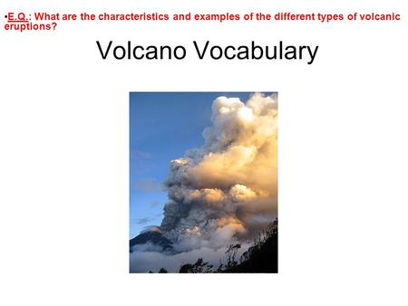 Volcano Vocabulary E.Q.: What are the characteristics and examples of the different types of volcanic eruptions?