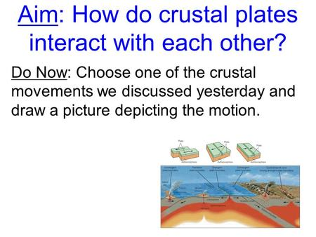 Aim: How do crustal plates interact with each other? Do Now: Choose one of the crustal movements we discussed yesterday and draw a picture depicting the.