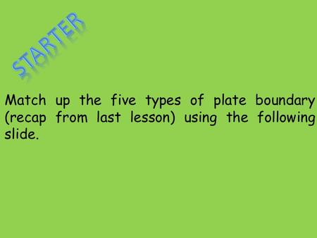 Starter Match up the five types of plate boundary (recap from last lesson) using the following slide.