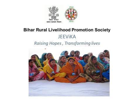 JEEViKA Raising Hopes, Transforming lives Bihar Rural Livelihood Promotion Society.