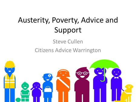 Austerity, Poverty, Advice and Support Steve Cullen Citizens Advice Warrington.
