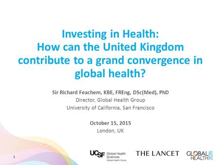 Investing in Health: How can the United Kingdom contribute to a grand convergence in global health? Sir Richard Feachem, KBE, FREng, DSc(Med), PhD Director,