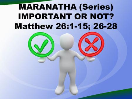 MARANATHA (Series) IMPORTANT OR NOT? Matthew 26:1-15; 26-28.
