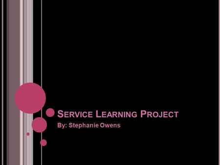 S ERVICE L EARNING P ROJECT By: Stephanie Owens. W HAT IS SERVICE LEARNING ? Their definition of Service Learning is a course- based, credit-bearing educational.