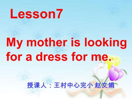 Lesson7 My mother is looking for a dress for me. 授课人:王村中心完小 赵文娟.