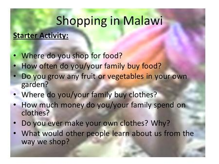 Shopping in Malawi Starter Activity: Where do you shop for food? How often do you/your family buy food? Do you grow any fruit or vegetables in your own.