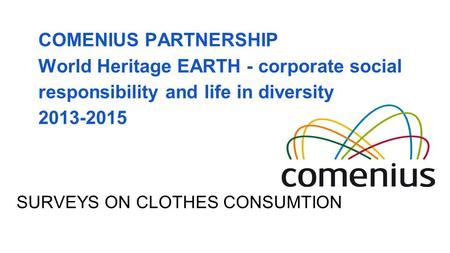 COMENIUS PARTNERSHIP World Heritage EARTH - corporate social responsibility and life in diversity 2013-2015 SURVEYS ON CLOTHES CONSUMTION.