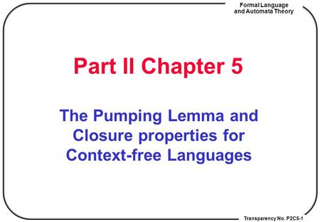 Transparency No. P2C5-1 Formal Language and Automata Theory Part II Chapter 5 The Pumping Lemma and Closure properties for Context-free Languages.