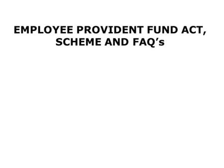EMPLOYEE PROVIDENT FUND ACT, SCHEME AND FAQ's. Purpose of the Act. An Act to provide for the institution of provident funds, pension fund and deposit-