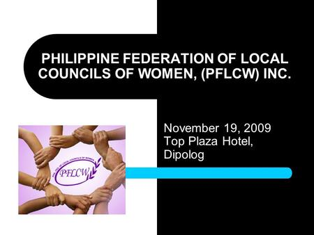 PHILIPPINE FEDERATION OF LOCAL COUNCILS OF WOMEN, (PFLCW) INC. November 19, 2009 Top Plaza Hotel, Dipolog.