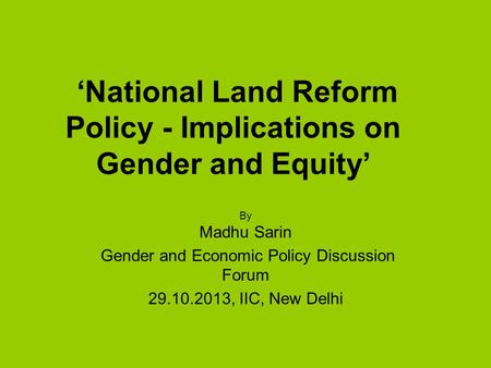 'National Land Reform Policy - Implications on Gender and Equity' By Madhu Sarin Gender and Economic Policy Discussion Forum 29.10.2013, IIC, New Delhi.