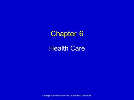 1 Copyright © 2011 by Mosby, Inc., an affiliate of Elsevier Inc. Chapter 6 Health Care.