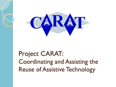 Project CARAT: Coordinating and Assisting the Reuse of Assistive Technology.