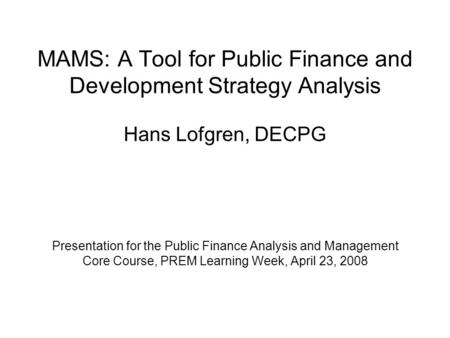 MAMS: A Tool for Public Finance and Development Strategy Analysis Hans Lofgren, DECPG Presentation for the Public Finance Analysis and Management Core.