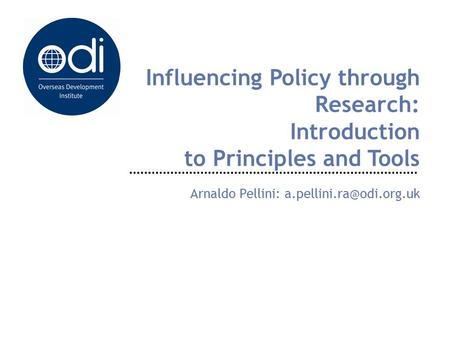Influencing Policy through Research: Introduction to Principles and Tools Arnaldo Pellini: