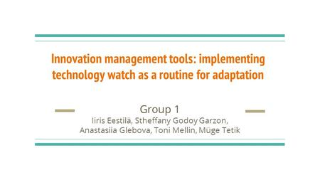Innovation management tools: implementing technology watch as a routine for adaptation Group 1 Iiris Eestilä, Stheffany Godoy Garzon, Anastasiia Glebova,