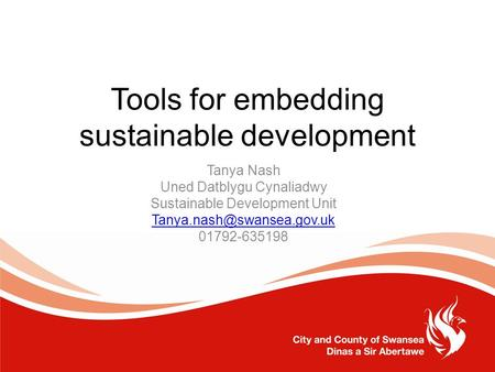 Tools for embedding sustainable development Tanya Nash Uned Datblygu Cynaliadwy Sustainable Development Unit 01792-635198.