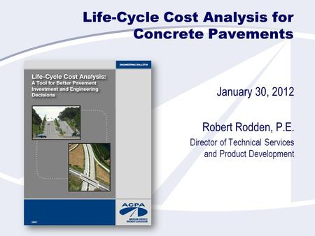 Life-Cycle Cost Analysis for Concrete Pavements January 30, 2012 Robert Rodden, P.E. Director of Technical Services and Product Development.