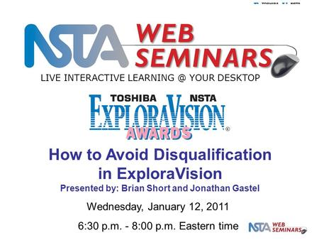LIVE INTERACTIVE YOUR DESKTOP Wednesday, January 12, 2011 6:30 p.m. - 8:00 p.m. Eastern time How to Avoid Disqualification in ExploraVision.