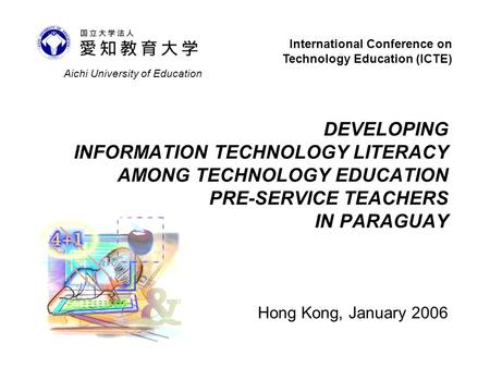 DEVELOPING INFORMATION TECHNOLOGY LITERACY AMONG TECHNOLOGY EDUCATION PRE-SERVICE TEACHERS IN PARAGUAY Hong Kong, January 2006 Aichi University of Education.