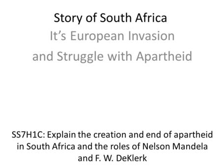 Story of South Africa It's European Invasion and Struggle with Apartheid SS7H1C: Explain the creation and end of apartheid in South Africa and the roles.