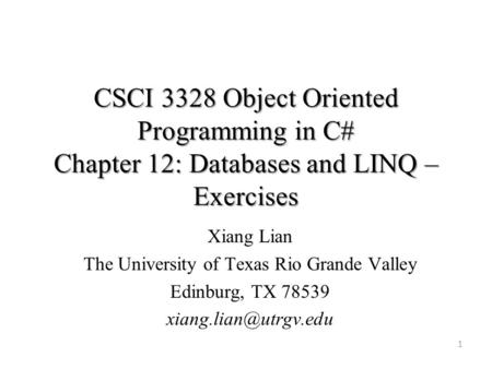 CSCI 3328 Object Oriented Programming in C# Chapter 12: Databases and LINQ – Exercises 1 Xiang Lian The University of Texas Rio Grande Valley Edinburg,