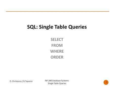 SQL: Single Table Queries SELECT FROM WHERE ORDER D. Christozov / G.Tuparov INF 280 Database Systems: Single Table Queries 1.