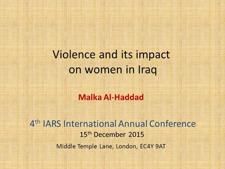 Violence and its impact on women in Iraq Malka Al-Haddad 4 th IARS International Annual Conference 15 th December 2015 Middle Temple Lane, London, EC4Y.
