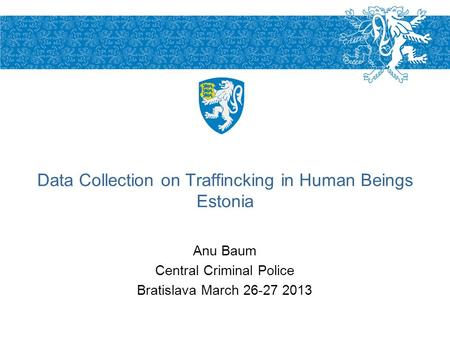 Anu Baum Central Criminal Police Bratislava March 26-27 2013 Data Collection on Traffincking in Human Beings Estonia.