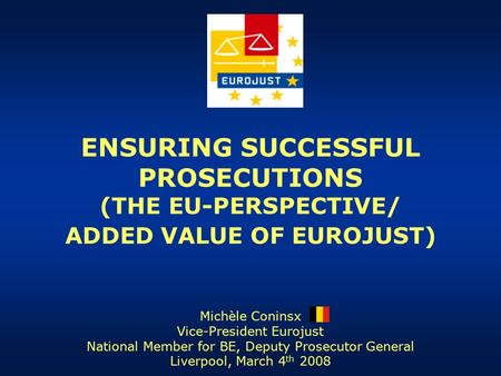 ENSURING SUCCESSFUL PROSECUTIONS (THE EU-PERSPECTIVE/ ADDED VALUE OF EUROJUST) Michèle Coninsx Vice-President Eurojust National Member for BE, Deputy Prosecutor.