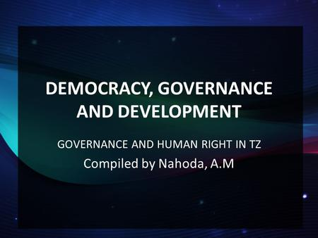 DEMOCRACY, GOVERNANCE AND DEVELOPMENT GOVERNANCE AND HUMAN RIGHT IN TZ Compiled by Nahoda, A.M.
