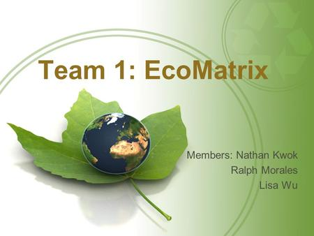 Team 1: EcoMatrix Members: Nathan Kwok Ralph Morales Lisa Wu.