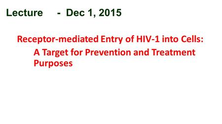 Lecture - Dec 1, 2015 Receptor-mediated Entry of HIV-1 into Cells: A Target for Prevention and Treatment Purposes.