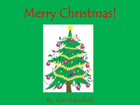 Merry Christmas! By: Cara Edenfield. The Christmas tree is put up and decorated with ornaments and lights. Merry Christmas!