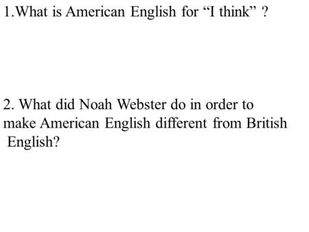 "1.What is American English for ""I think"" ? 2. What did Noah Webster do in order to make American English different from British English?"