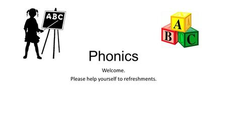 Phonics Welcome. Please help yourself to refreshments.