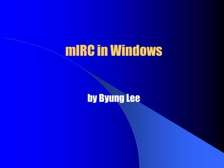MIRC in Windows by Byung Lee. mIRC in Windows  What is mIRC?  Requirements for mIRC  Installing mIRC  Setting Up mIRC  Connection  Join a Channel.