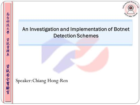 Speaker:Chiang Hong-Ren An Investigation and Implementation of Botnet Detection Schemes.