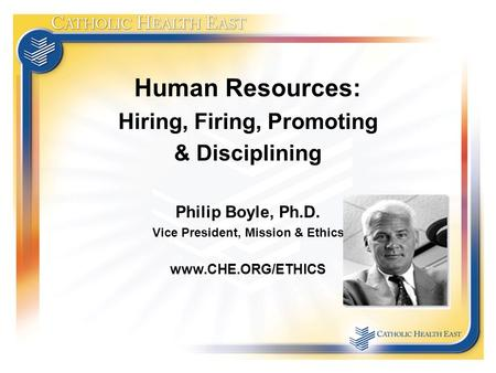 Human Resources: Hiring, Firing, Promoting & Disciplining Philip Boyle, Ph.D. Vice President, Mission & Ethics www.CHE.ORG/ETHICS.