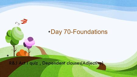 R&J Act I quiz, Dependent clauses(Adjective) Day 70-Foundations.