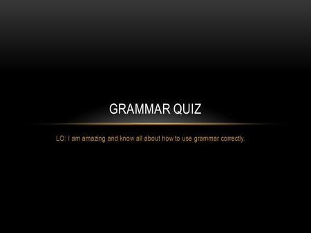LO: I am amazing and know all about how to use grammar correctly. GRAMMAR QUIZ.