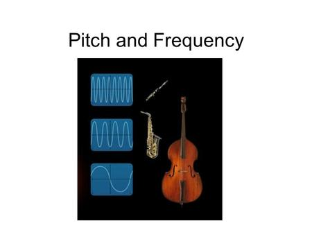 Pitch and Frequency. The FREQUENCY of a Tuning Fork Tuning forks make a sound when they vibrate. Tuning forks are marked with a number. The number tells.